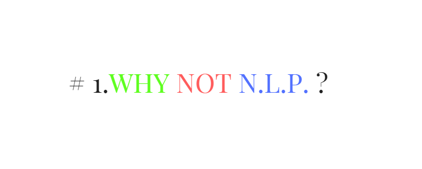 # 1. Why Not N.L.P.?