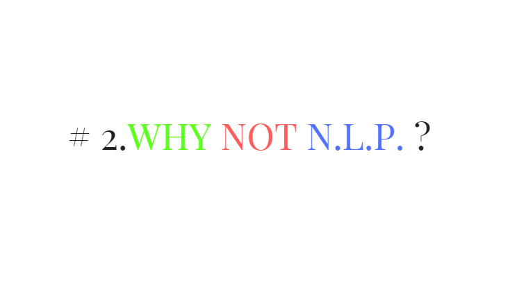 # 2.Why Not N.L.P. ?