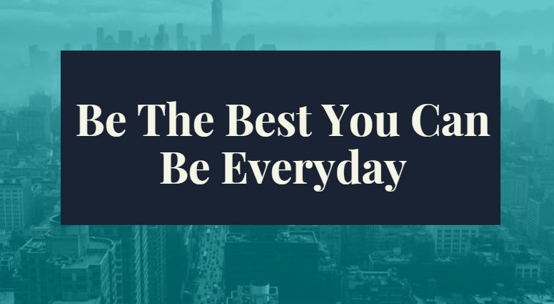 Be The Best You Can Be Everyday