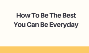 How To Be The Best You Can Be Everyday