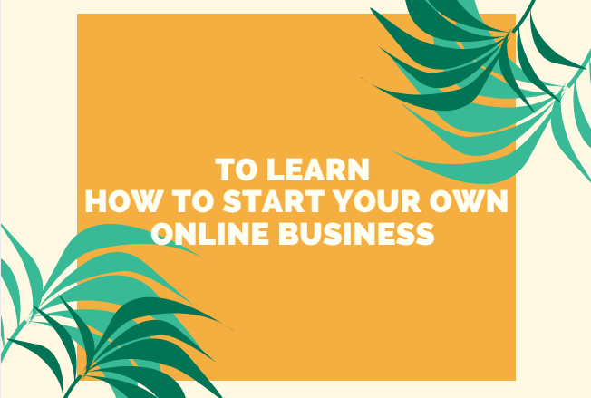 To Learn How to Start Your Own Online Business