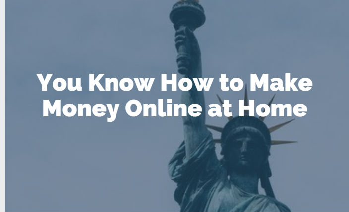 You Know How to Make Money Online at Home