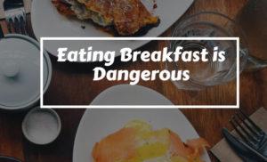 Eating Breakfast is Dangerous