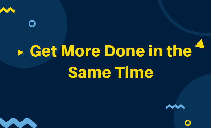 Get More Done in the Same Time