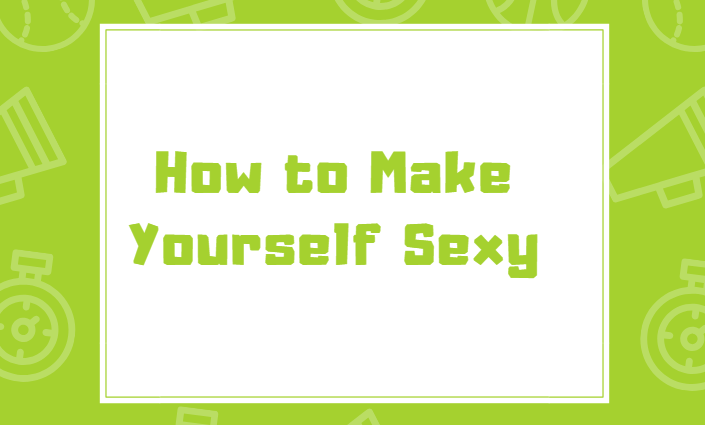 How to Make Yourself Sexy