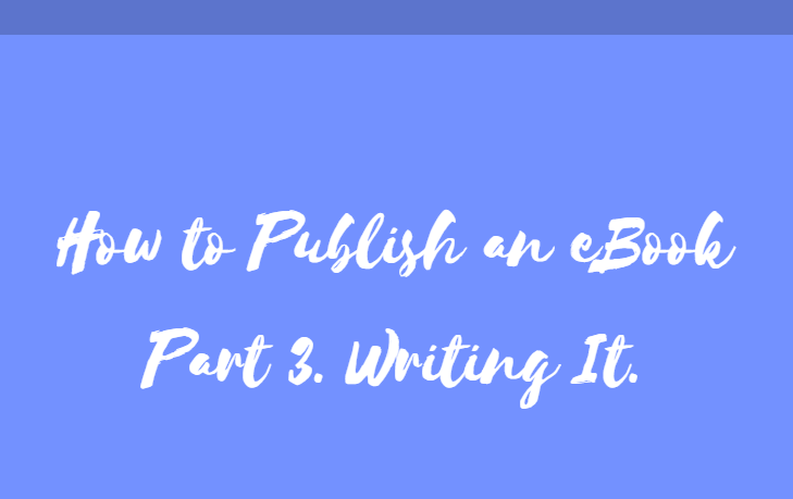 How to Publish an eBook Part 3. Writing It.