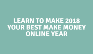 Learn To Make 2018 Your Best Make Money Online Year