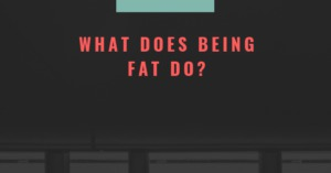 What Does Being Fat Do?