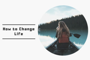 How to Change Life